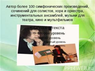 Автор более 100 симфонических произведений, сочинений для солистов, хора и оркес