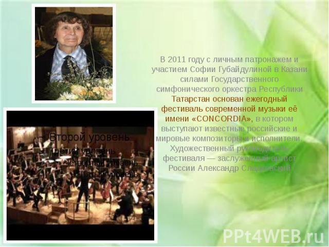 В 2011 году с личным патронажем и участием Софии Губайдулиной в Казани силами Государственного симфонического оркестра Республики Татарстан основан ежегодный фестиваль современной музыки её имени «CONCORDIA», в котором выступают известные российские…