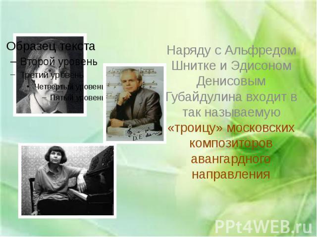 Наряду с Альфредом Шнитке и Эдисоном Денисовым Губайдулина входит в так называемую «троицу» московских композиторов авангардного направления