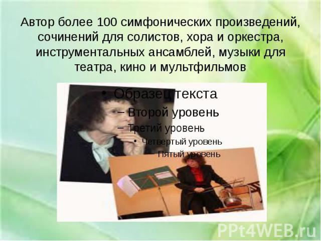 Автор более 100 симфонических произведений, сочинений для солистов, хора и оркестра, инструментальных ансамблей, музыки для театра, кино и мультфильмов