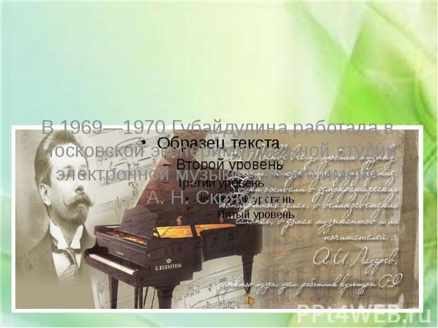 В 1969—1970 Губайдулина работала в Московской экспериментальной студии электронной музыки в музее имени А.Н.Скрябина