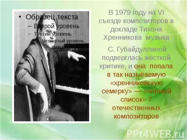 В 1979 году на VI съезде композиторов в докладе Тихона Хренникова музыка С. Губайдуллиной подверглась жёсткой критике, и она попала в так называемую «хренниковскую семерку»— «чёрный список» 7 отечественных композиторов