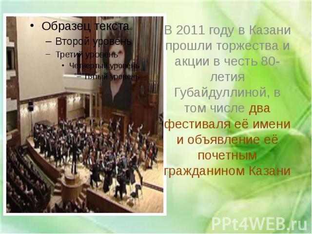 В 2011 году в Казани прошли торжества и акции в честь 80-летия Губайдуллиной, в том числе два фестиваля её имени и объявление её почетным гражданином Казани