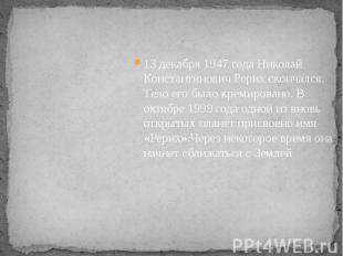 13 декабря 1947 года Николай Константинович Рерих скончался. Тело его было креми