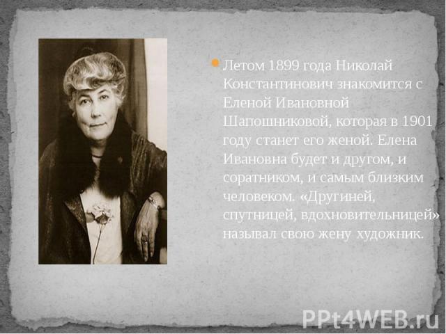 Летом 1899 года Николай Константинович знакомится с Еленой Ивановной Шапошниковой, которая в 1901 году станет его женой. Елена Ивановна будет и другом, и соратником, и самым близким человеком. «Другиней, спутницей, вдохновительницей» называл свою же…