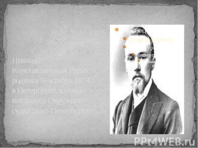 Николай Константинович Рерих родился 9 октября 1874 в Петербурге, в семье нотариуса Окружного суда Санкт-Петербурга.