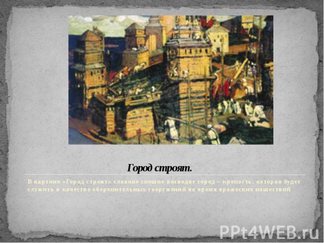 Город строят. В картине «Город строят» славяне спешно возводят город – крепость, которая будет служить в качестве оборонительных сооружений во время вражеских нашествий