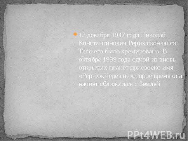 13 декабря 1947 года Николай Константинович Рерих скончался. Тело его было кремировано. В октябре 1999 года одной из вновь открытых планет присвоено имя «Рерих».Через некоторое время она начнет сближаться с Землей 13 декабря 1947 года Николай Конста…