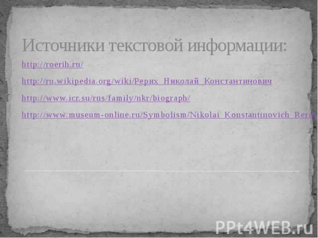 Источники текстовой информации: http://roerih.ru/ http://ru.wikipedia.org/wiki/Рерих_Николай_Константинович http://www.icr.su/rus/family/nkr/biograph/ http://www.museum-online.ru/Symbolism/Nikolai_Konstantinovich_Rerih