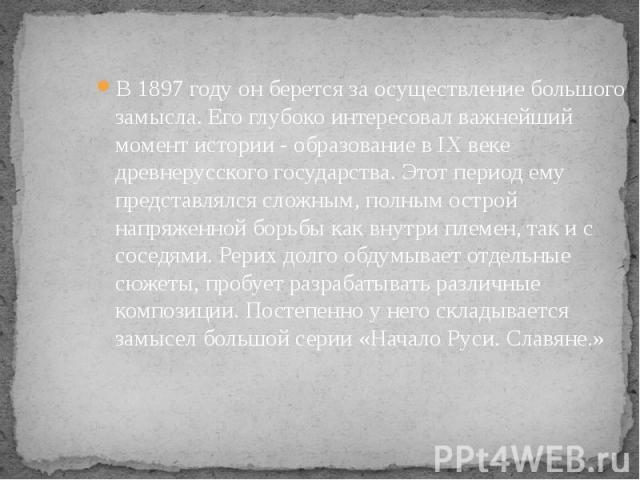 В 1897 году он берется за осуществление большого замысла. Его глубоко интересовал важнейший момент истории - образование в IX веке древнерусского государства. Этот период ему представлялся сложным, полным острой напряженной борьбы как внутри племен,…
