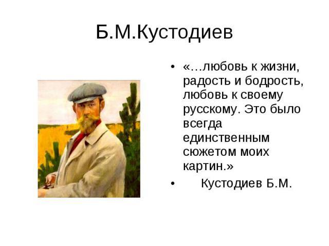 «…любовь к жизни, радость и бодрость, любовь к своему русскому. Это было всегда единственным сюжетом моих картин.» «…любовь к жизни, радость и бодрость, любовь к своему русскому. Это было всегда единственным сюжетом моих картин.» Кустодиев Б.М.