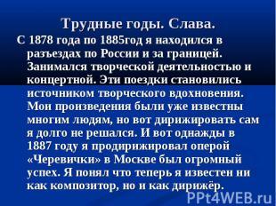 С 1878 года по 1885год я находился в разъездах по России и за границей. Занималс