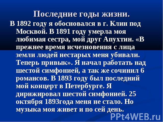 В 1892 году я обосновался в г. Клин под Москвой. В 1891 году умерла моя любимая сестра, мой друг Апухтин. «В прежнее время исчезновения с лица земли людей нестарых меня убивали. Теперь привык». Я начал работать над шестой симфонией, а так же сочинил…