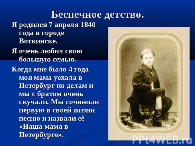 Я родился 7 апреля 1840 года в городе Воткинске. Я родился 7 апреля 1840 года в городе Воткинске. Я очень любил свою большую семью. Когда мне было 4 года моя мама уехала в Петербург по делам и мы с братом очень скучали. Мы сочинили первую в своей жи…
