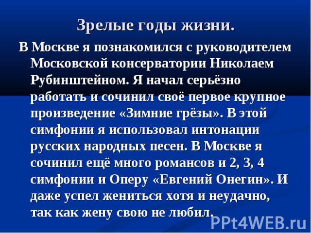 В Москве я познакомился с руководителем Московской консерватории Николаем Рубинштейном. Я начал серьёзно работать и сочинил своё первое крупное произведение «Зимние грёзы». В этой симфонии я использовал интонации русских народных песен. В Москве я с…