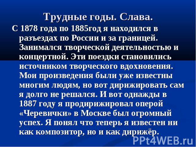 С 1878 года по 1885год я находился в разъездах по России и за границей. Занимался творческой деятельностью и концертной. Эти поездки становились источником творческого вдохновения. Мои произведения были уже известны многим людям, но вот дирижировать…
