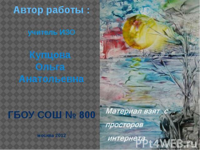 Автор работы : учитель ИЗО Купцова Ольга Анатольевна ГБОУ СОШ № 800 москва 2012