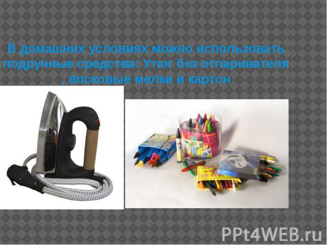 В домашних условиях можно использовать подручные средства: Утюг без отпаривателя , восковые мелки и картон