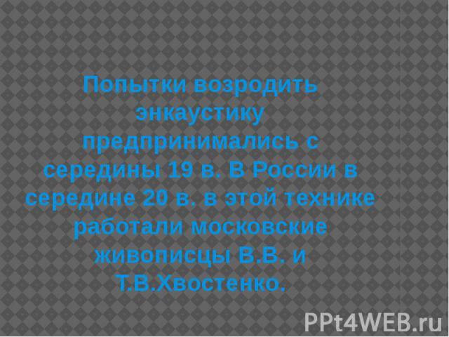 Попытки возродить энкаустику предпринимались с середины 19 в. В России в середине 20 в. в этой технике работали московские живописцы В.В. и Т.В.Хвостенко.