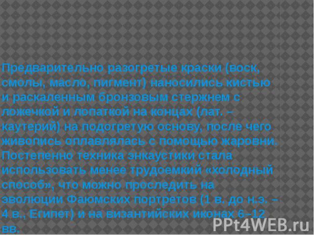 Предварительно разогретые краски (воск, смолы, масло, пигмент) наносились кистью и раскаленным бронзовым стержнем с ложечкой и лопаткой на концах (лат. – каутерий) на подогретую основу, после чего живопись оплавлялась с помощью жаровни. Постепенно т…