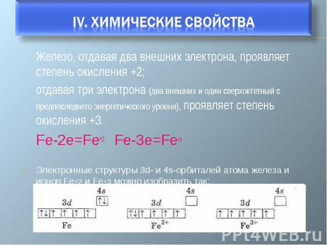 Железо, отдавая два внешних электрона, проявляет степень окисления +2; отдавая три электрона (два внешних и один сверхоктетный с предпоследнего энергетического уровня), проявляет степень окисления +3. Fe-2e=Fe+2 Fe-3e=Fe+3 Электронные структуры 3d- …