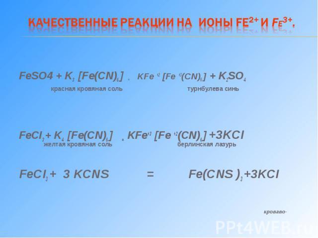 FeSO4 + K3 [Fe(CN)6 ] = KFe +2 [Fe +3(CN)6 ] + K2SO4 красная кровяная соль турнбулева синь FeCI3 + K4 [Fe(CN)6 ] = KFe+3 [Fe +2(CN)6 ] +3KCI желтая кровяная соль берлинская лазурь FeCI3 + 3 KCNS = Fe(CNS )3 +3KCI кроваво-красный