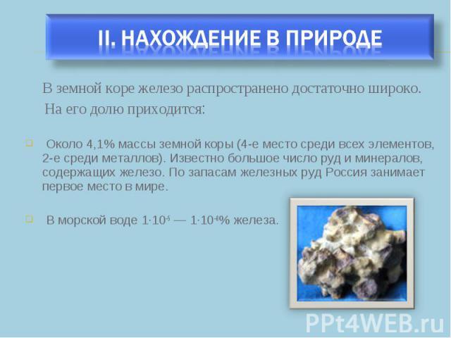 В земной коре железо распространено достаточно широко. В земной коре железо распространено достаточно широко. На его долю приходится: Около 4,1% массы земной коры (4-е место среди всех элементов, 2-е среди металлов). Известно большое число руд и мин…