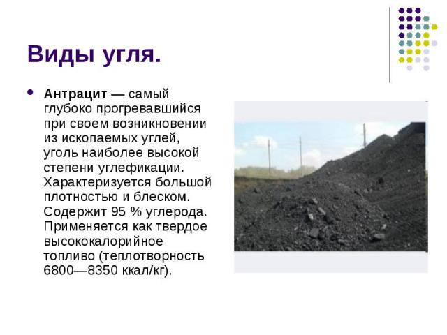 Антрацит— самый глубоко прогревавшийся при своем возникновении из ископаемых углей, уголь наиболее высокой степени углефикации. Характеризуется большой плотностью и блеском. Содержит 95% углерода. Применяется как твердое высококалорийное…