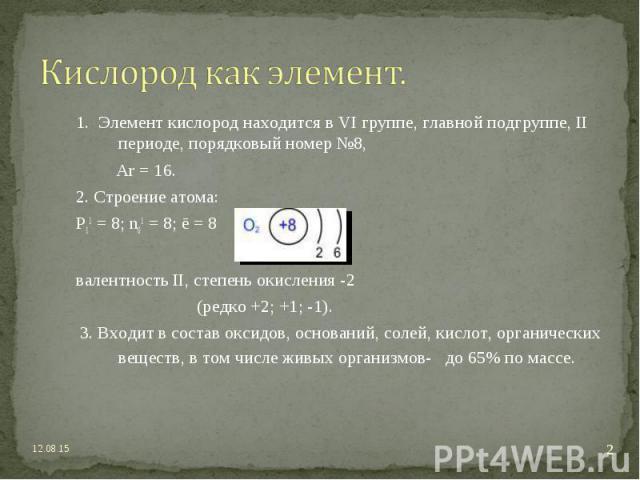 1. Элемент кислород находится в VI группе, главной подгруппе, II периоде, порядковый номер №8, 1. Элемент кислород находится в VI группе, главной подгруппе, II периоде, порядковый номер №8, Ar = 16. 2. Строение атома: P11 = 8; n01 = 8; ē = 8 валентн…