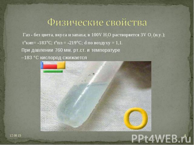 Газ - без цвета, вкуса и запаха; в 100V H2O растворяется 3V O2 (н.у.); Газ - без цвета, вкуса и запаха; в 100V H2O растворяется 3V O2 (н.у.); t кип= -183 С; t пл = -219 C; d по воздуху = 1,1. При давлении 760 мм. рт.ст. и температуре –183 С кислород…