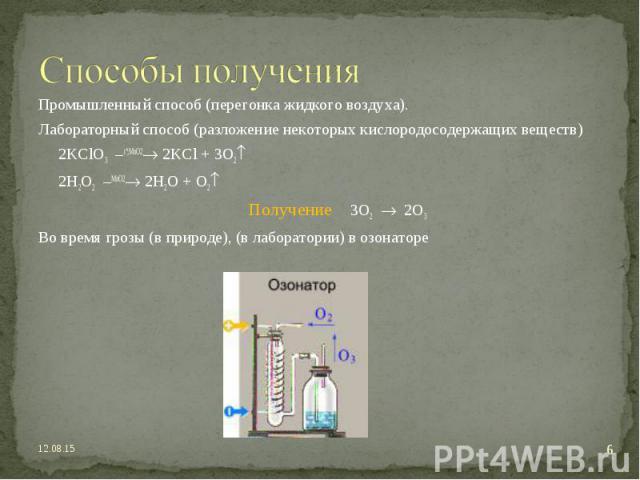 Промышленный способ (перегонка жидкого воздуха). Промышленный способ (перегонка жидкого воздуха). Лабораторный способ (разложение некоторых кислородосодержащих веществ) 2KClO3 –t ;MnO2 2KCl + 3O2 2H2O2 –MnO2 2H2O + O2 Получение 3O2 2O3 Во время гроз…