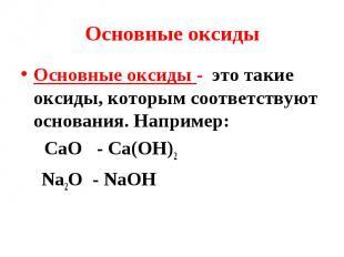 Основные оксиды - это такие оксиды, которым соответствуют основания. Например: О