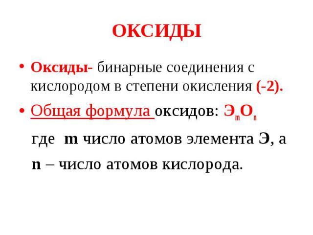 Оксиды- бинарные соединения с кислородом в степени окисления (-2). Оксиды- бинарные соединения с кислородом в степени окисления (-2). Общая формула оксидов: ЭmOn где m число атомов элемента Э, а n – число атомов кислорода.