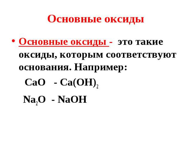 Основные оксиды - это такие оксиды, которым соответствуют основания. Например: Основные оксиды - это такие оксиды, которым соответствуют основания. Например: СаО - Са(ОН)2 Na2O - NaOH