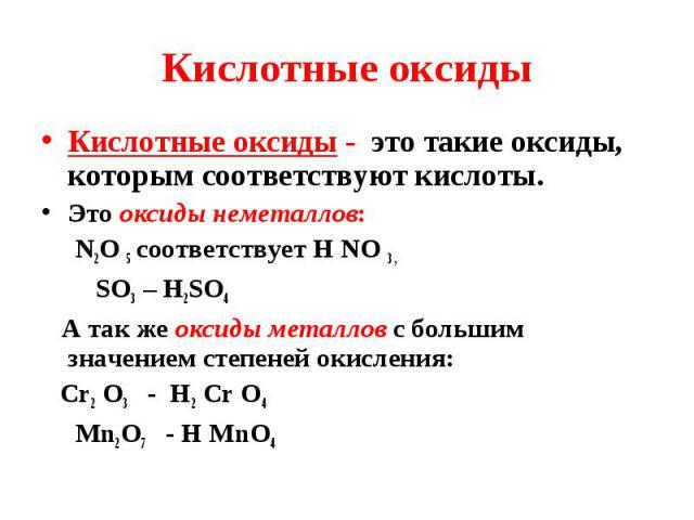 Кислотные оксиды - это такие оксиды, которым соответствуют кислоты. Кислотные оксиды - это такие оксиды, которым соответствуют кислоты. Это оксиды неметаллов: N2O 5 соответствует Н NO 3 , SO3 – H2SO4 А так же оксиды металлов с большим значением степ…