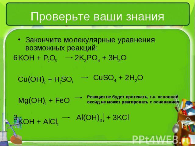 Закончите молекулярные уравнения возможных реакций: Закончите молекулярные уравнения возможных реакций: KOH + P2O5 Cu(OH)2 + H2SO4 Mg(OH)2 + FeO KOH + AlCl3