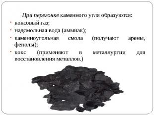 При перегонке каменного угля образуются: коксовый газ; надсмольная вода (аммиак)