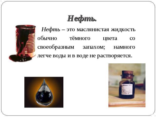 Нефть – это маслянистая жидкость обычно тёмного цвета со своеобразным запахом; намного легче воды и в воде не растворяется. Нефть – это маслянистая жидкость обычно тёмного цвета со своеобразным запахом; намного легче воды и в воде не растворяется.