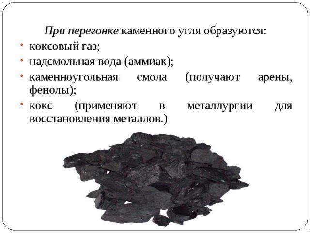 При перегонке каменного угля образуются: коксовый газ; надсмольная вода (аммиак); каменноугольная смола (получают арены, фенолы); кокс (применяют в металлургии для восстановления металлов.)