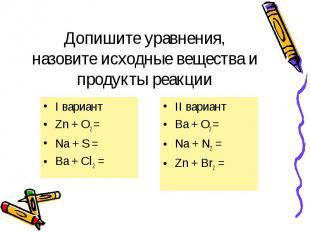 I вариант I вариант Zn + O2 = Na + S = Ba + Cl2 =
