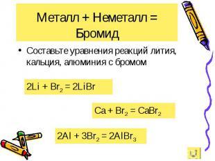 Составьте уравнения реакций лития, кальция, алюминия с бромом Составьте уравнени
