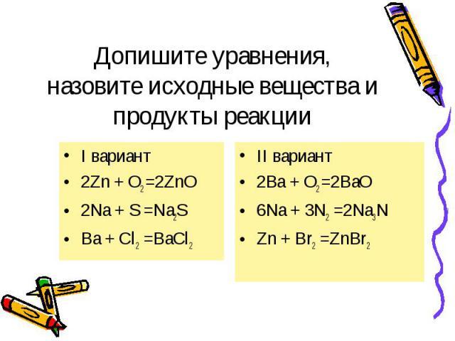 I вариант I вариант 2Zn + O2 =2ZnO 2Na + S =Na2S Ba + Cl2 =BaCl2