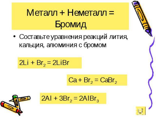 Составьте уравнения реакций лития, кальция, алюминия с бромом Составьте уравнения реакций лития, кальция, алюминия с бромом