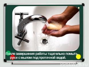 После завершения работы тщательно помыть руки с мылом под проточной водой. После