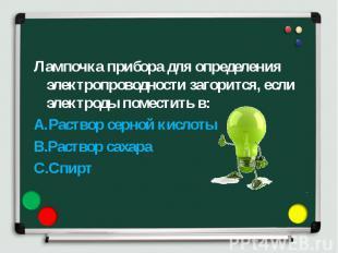 Лампочка прибора для определения электропроводности загорится, если электроды по