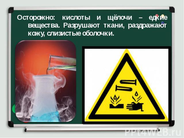 Осторожно: кислоты и щёлочи – едкие вещества. Разрушают ткани, раздражают кожу, слизистые оболочки. Осторожно: кислоты и щёлочи – едкие вещества. Разрушают ткани, раздражают кожу, слизистые оболочки.