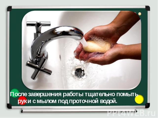 После завершения работы тщательно помыть руки с мылом под проточной водой. После завершения работы тщательно помыть руки с мылом под проточной водой.