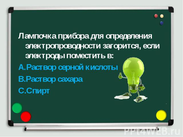Лампочка прибора для определения электропроводности загорится, если электроды поместить в: Лампочка прибора для определения электропроводности загорится, если электроды поместить в: Раствор серной кислоты Раствор сахара Спирт