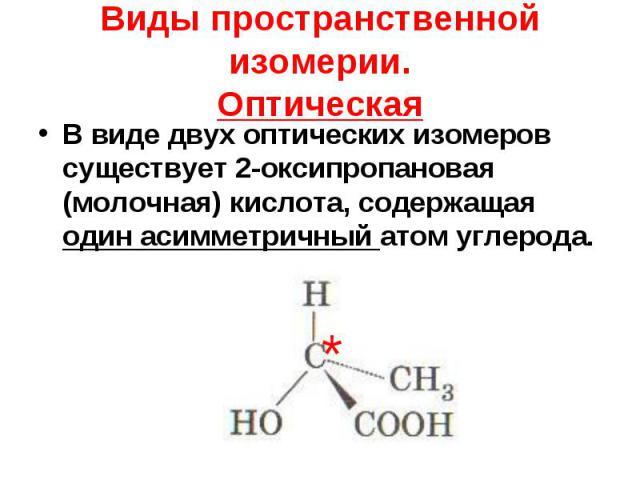 В виде двух оптических изомеров существует 2-оксипропановая (молочная) кислота, содержащая один асимметричный атом углерода. В виде двух оптических изомеров существует 2-оксипропановая (молочная) кислота, содержащая один асимметричный атом углерода.