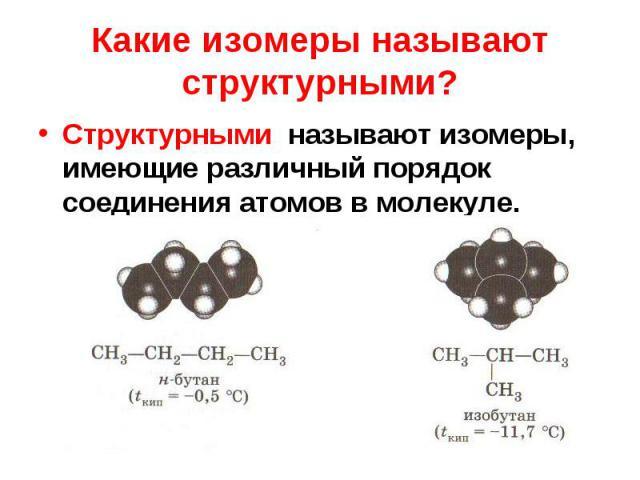 Структурными называют изомеры, имеющие различный порядок соединения атомов в молекуле. Структурными называют изомеры, имеющие различный порядок соединения атомов в молекуле.